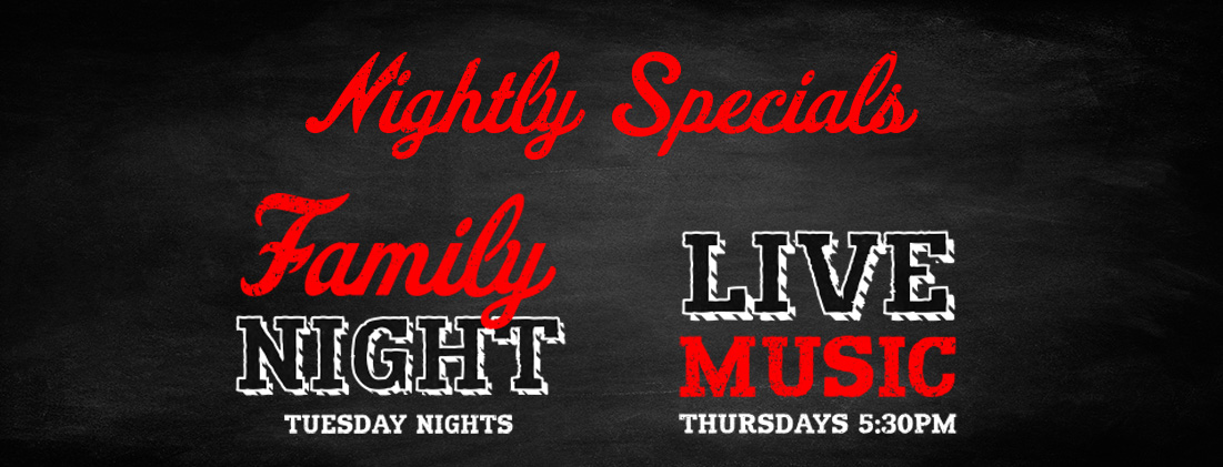 Nightly Specials, Tuesday Family Night and Thursday Live Music